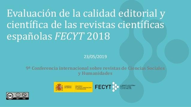 1 Evaluación de la calidad editorial y científica de las revistas científicas españolas FECYT 2018 23/05/2019 9ª Conferenc...