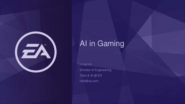 AI in Gaming Long Lin Director of Engineering Data & AI @ EA lolin@ea.com