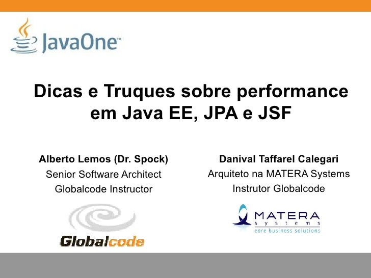 Dicas e Truques sobre performance      em Java EE, JPA e JSFAlberto Lemos (Dr. Spock)      Danival Taffarel Calegari Senio...