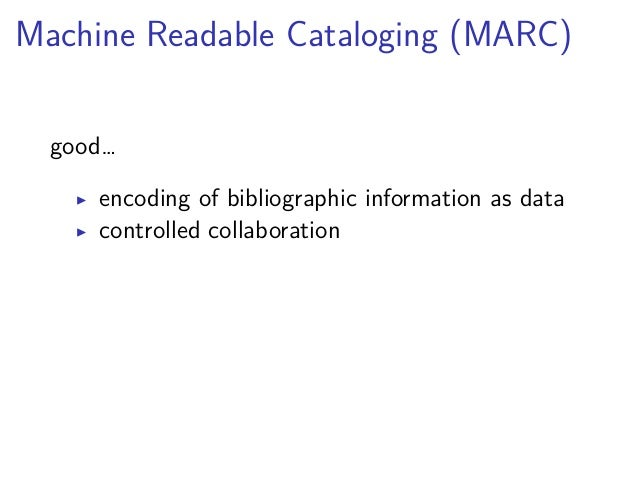 Machine Readable Cataloging (MARC)  good…  ▶ encoding of bibliographic information as data  ▶ controlled collaboration  …b...