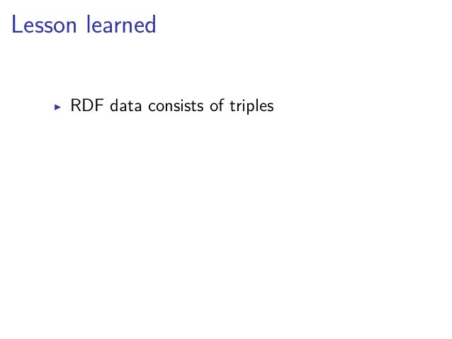Lesson learned  ▶ RDF data consists of triples  ▶ subjects, properties, and most objects  identified by URIs  ▶ common pro...