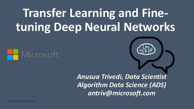 Anusua Trivedi, Data Scientist Algorithm Data Science (ADS) antriv@microsoft.com Transfer Learning and Fine- tuning Deep N...