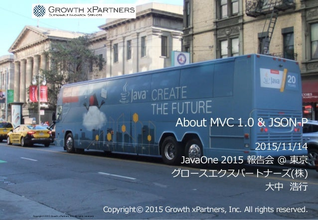 About MVC 1.0 & JSON-P 2015/11/14 JavaOne 2015 報告会 @ 東京 グロースエクスパートナーズ(株) 大中 浩行 Copyright© 2015 Growth xPartners, Inc. All ...