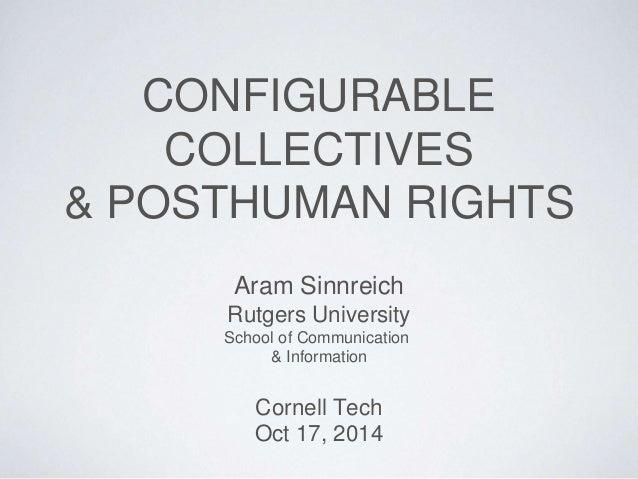 CONFIGURABLE  COLLECTIVES  & POSTHUMAN RIGHTS  Aram Sinnreich  Rutgers University  School of Communication  & Information ...