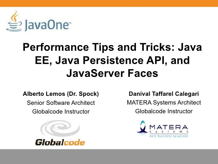 Performance Tips and Tricks: Java  EE, Java Persistence API, and        JavaServer FacesAlberto Lemos (Dr. Spock)    Daniv...
