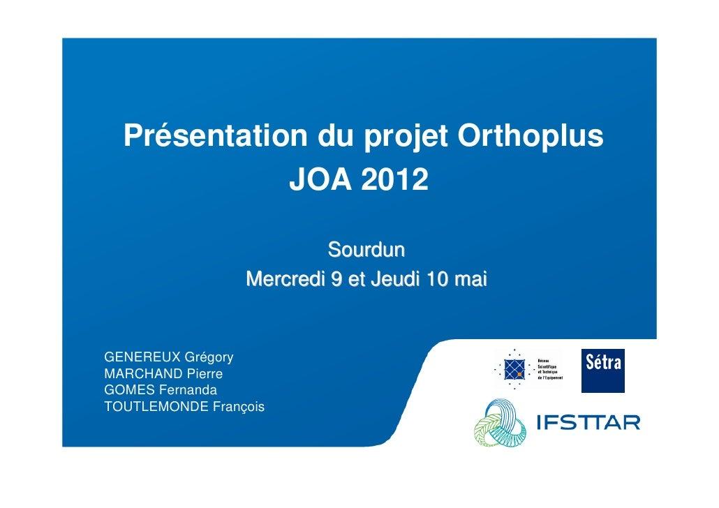 Les Plénières Journées Techniques Ouvrages d'Art 2012             Présentation du projet Orthoplus                        ...