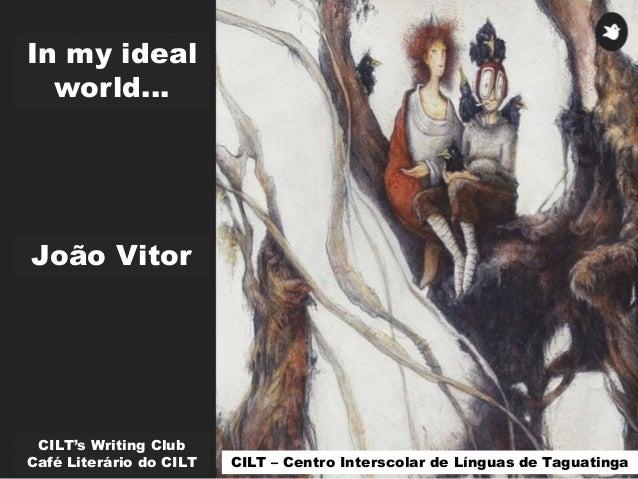 In my ideal world... CILT's Writing Club Café Literário do CILT João Vitor CILT – Centro Interscolar de Línguas de Taguati...