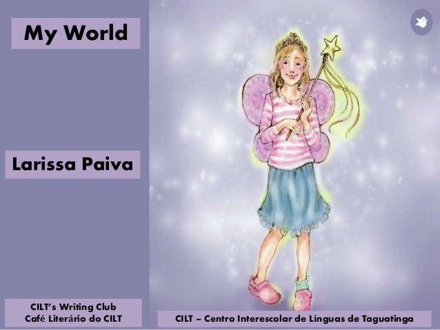 CILT – Centro Interescolar de Línguas de Taguatinga Larissa Paiva My World CILT's Writing Club Café Literário do CILT