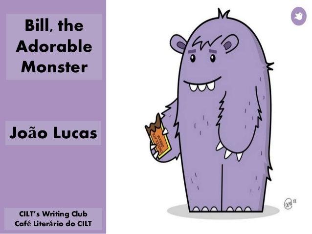 Bill, the Adorable Monster João Lucas CILT's Writing Club Café Literário do CILT