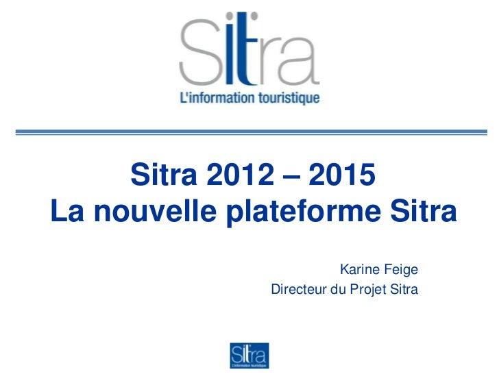 Sitra 2012 – 2015La nouvelle plateforme Sitra                          Karine Feige               Directeur du Projet Sitra