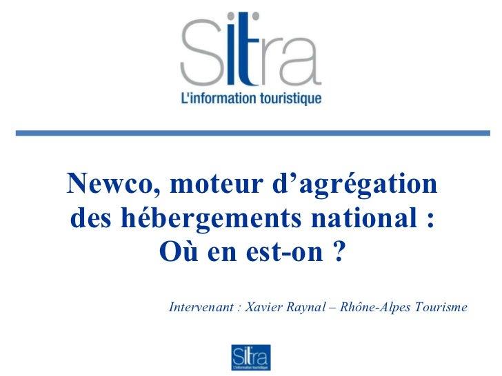 Newco, moteur d'agrégation des hébergements national : Où en est-on ? Intervenant : Xavier Raynal – Rhône-Alpes Tourisme