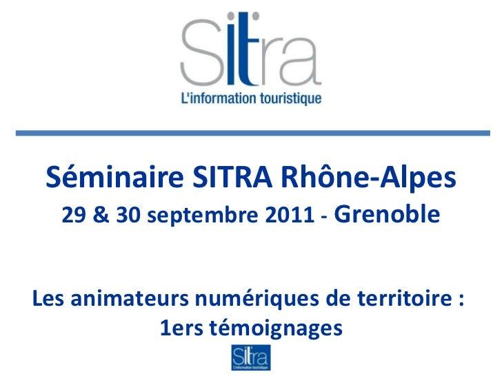 Séminaire SITRA Rhône-Alpes 29 & 30 septembre 2011  -  Grenoble Les animateurs numériques de territoire :  1ers témoignages