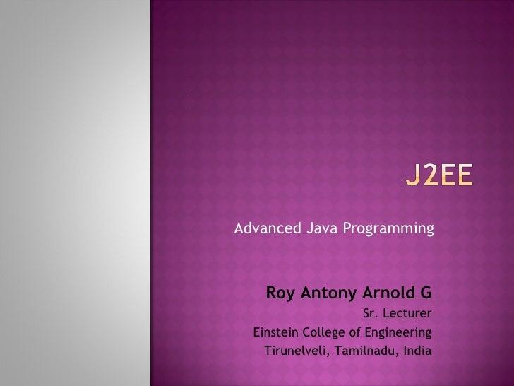 Advanced Java Programming Roy Antony Arnold G Sr. Lecturer Einstein College of Engineering Tirunelveli, Tamilnadu, India