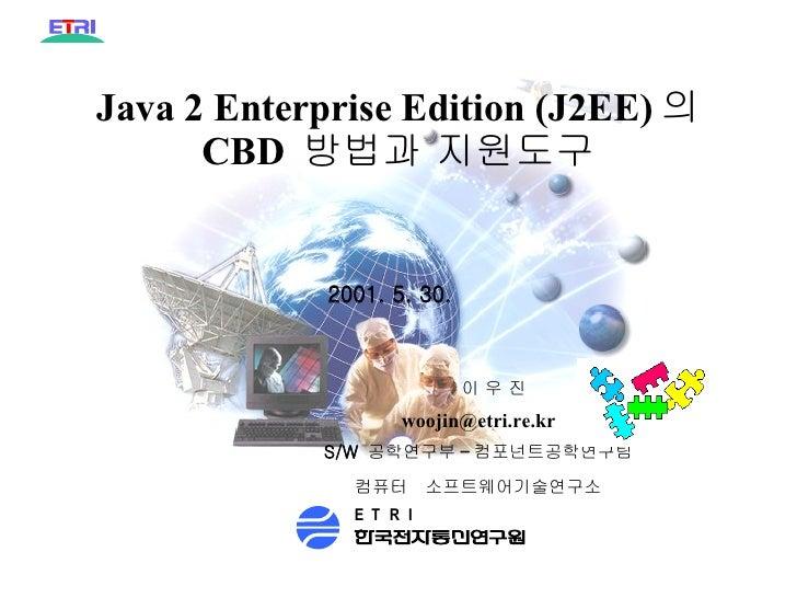 Java 2 Enterprise Edition (J2EE) 의  CBD  방법과 지원도구 PD99- 부서번호 - 일련번호 별표 4( 국문 ) 2001. 5. 30. 컴퓨터  소프트웨어기술연구소 이 우 진 [email_...