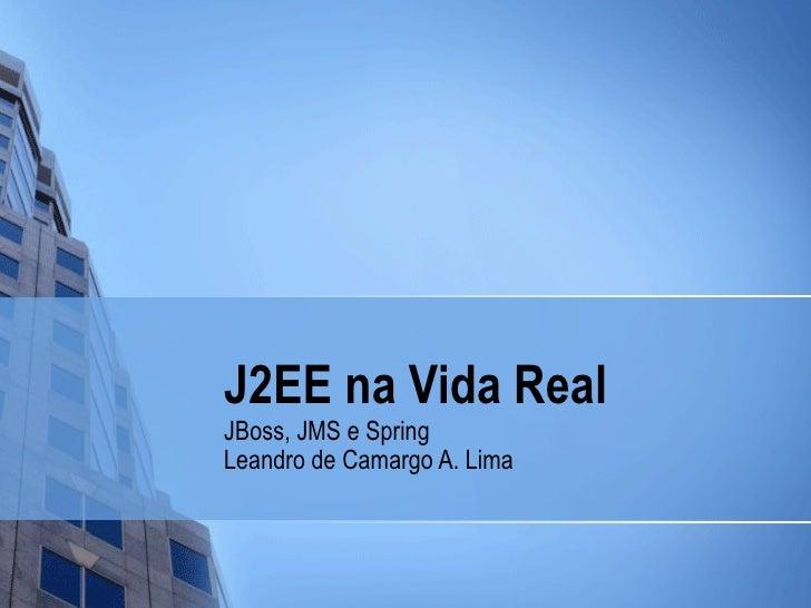 J2EE na Vida Real JBoss, JMS e Spring Leandro de Camargo A. Lima