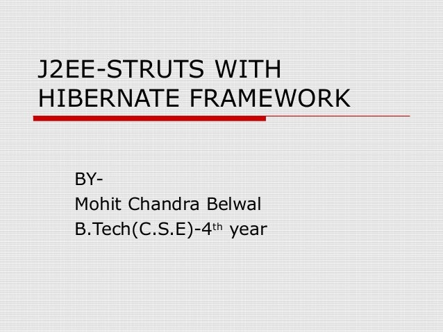 J2EE-STRUTS WITH HIBERNATE FRAMEWORK BYMohit Chandra Belwal B.Tech(C.S.E)-4th year