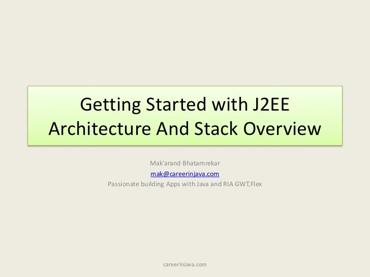Getting Started with J2EE Architecture And Stack Overview<br />Mak'arandBhatamrekar<br />mak@careerinjava.com<br />Passion...