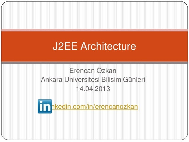 J2EE Architecture        Erencan ÖzkanAnkara Universitesi Bilisim Günleri          14.04.2013  linkedin.com/in/erencanozkan