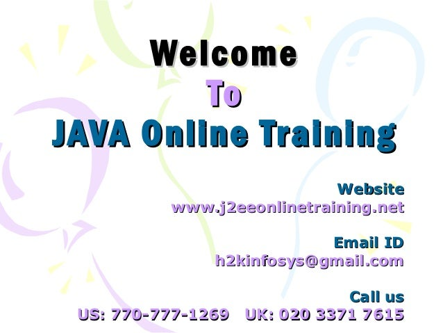 Welcome To JAVA Online Training Website www.j2eeonlinetraining.net Email ID h2kinfosys@gmail.com Call us US: 770-777-1269 ...