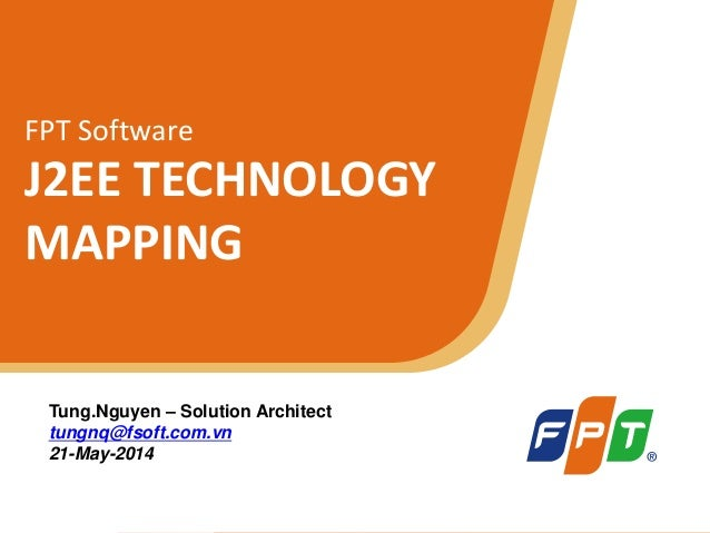 © Copyright 2011 FPT Software 1 FPT Software J2EE TECHNOLOGY MAPPING Tung.Nguyen – Solution Architect tungnq@fsoft.com.vn ...