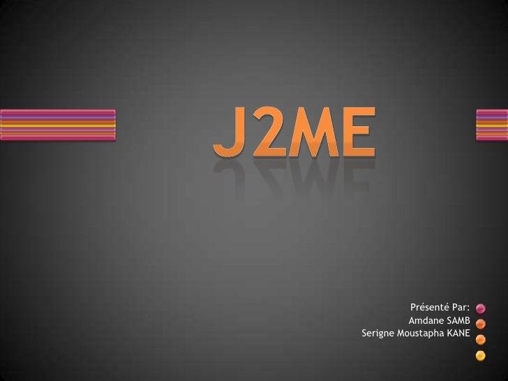 J2ME<br />PrésentéPar:<br />Amdane SAMB<br />SerigneMoustapha KANE<br />