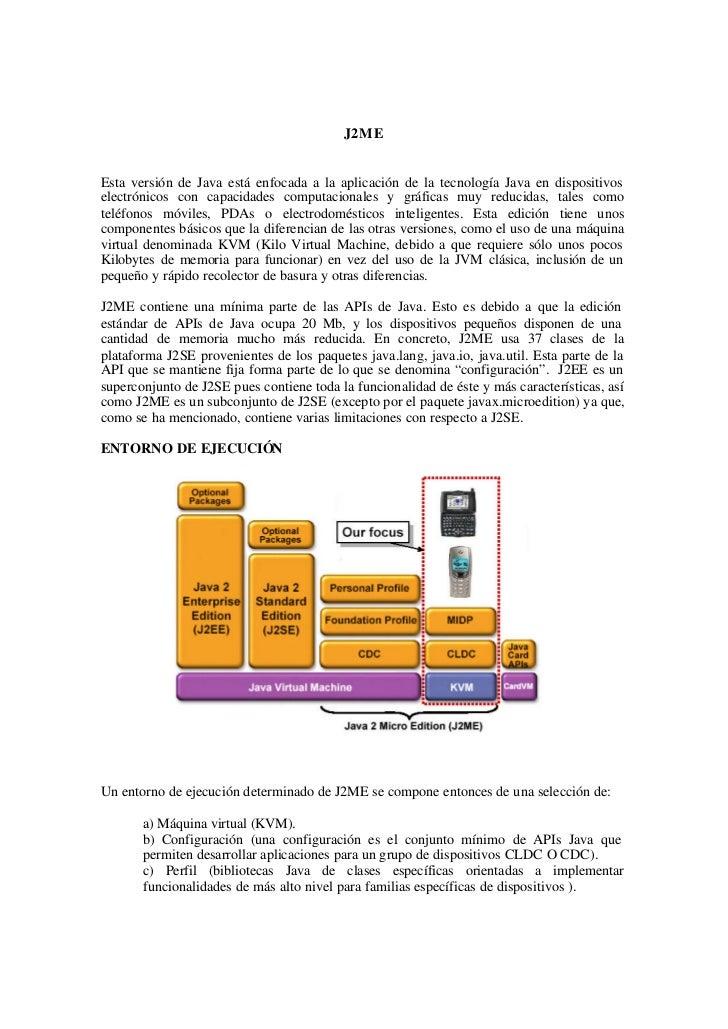 J2MEEsta versión de Java está enfocada a la aplicación de la tecnología Java en dispositivoselectrónicos con capacidades c...