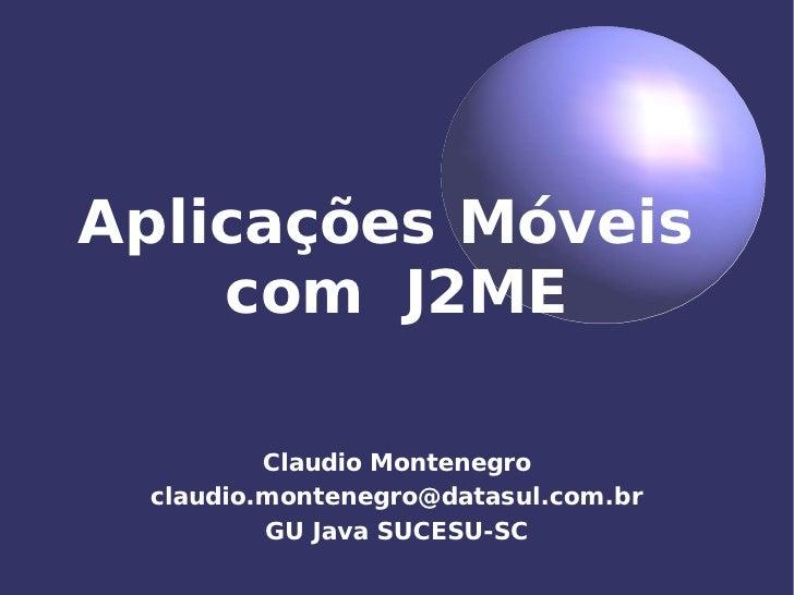 Aplicações Móveis     com J2ME           Claudio Montenegro  claudio.montenegro@datasul.com.br          GU Java SUCESU-SC