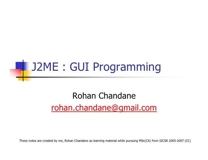 J2ME : GUI Programming                            Rohan Chandane                      rohan.chandane@gmail.com   These not...