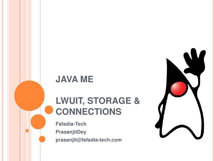 JAVA ME<br />LWUIT, STORAGE & CONNECTIONS<br />Fafadia-Tech<br />PrasanjitDey<br />prasanjit@fafadia-tech.com<br />