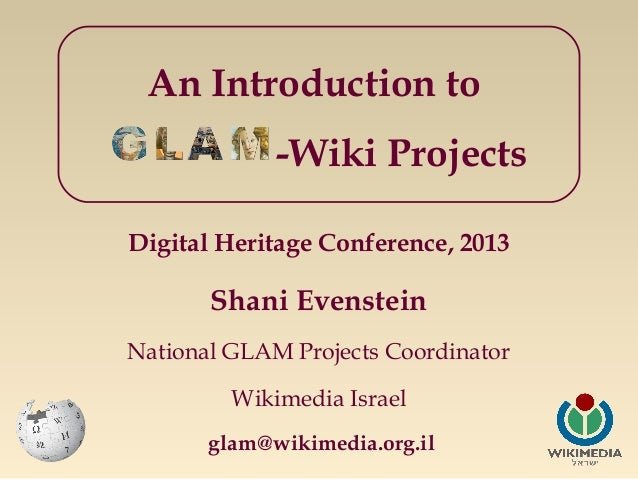 An Introduction to -Wiki Projects Digital Heritage Conference, 2013  Shani Evenstein National GLAM Projects Coordinator Wi...