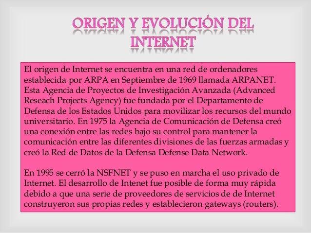 El origen de Internet se encuentra en una red de ordenadores establecida por ARPA en Septiembre de 1969 llamada ARPANET. E...