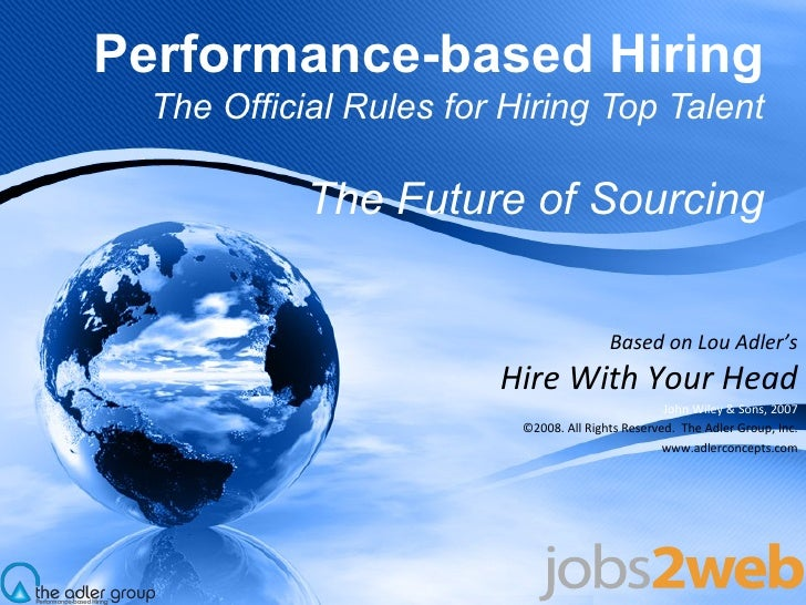 Performance-based Hiring The Official Rules for Hiring Top Talent The Future of Sourcing Based on Lou Adler's Hire With Yo...