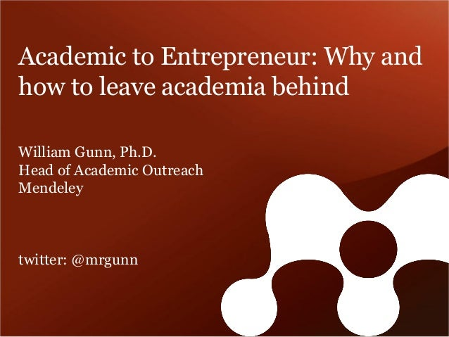 Academic to Entrepreneur: Why and how to leave academia behind  William Gunn, Ph.D.  Head of Academic Outreach  Mendeley  ...