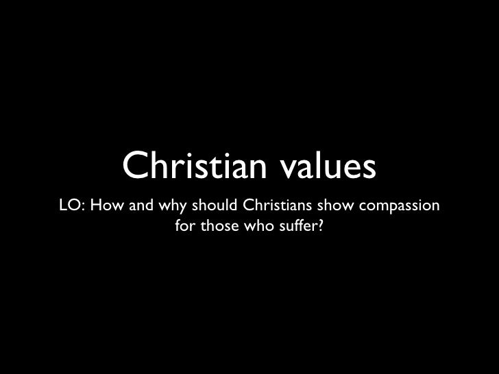 Christian values <ul><li>LO: How and why should Christians show compassion for those who suffer? </li></ul>