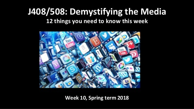 Week 10, Spring term 2018 J408/508: Demystifying the Media 12 things you need to know this week