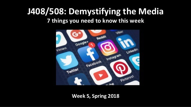 Week 5, Spring 2018 J408/508: Demystifying the Media 7 things you need to know this week