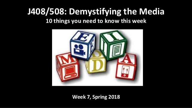Week 7, Spring 2018 J408/508: Demystifying the Media 10 things you need to know this week