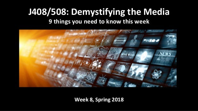 Week 8, Spring 2018 J408/508: Demystifying the Media 9 things you need to know this week