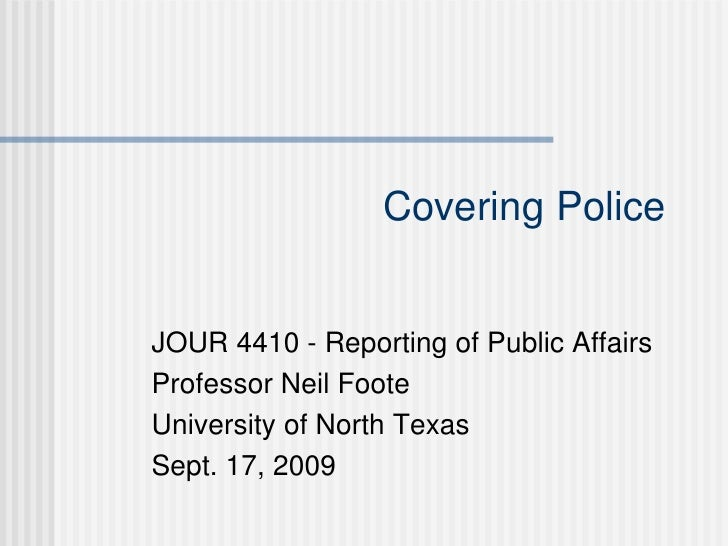 Covering Police JOUR 4410 - Reporting of Public Affairs Professor Neil Foote University of North Texas Sept. 17, 2009