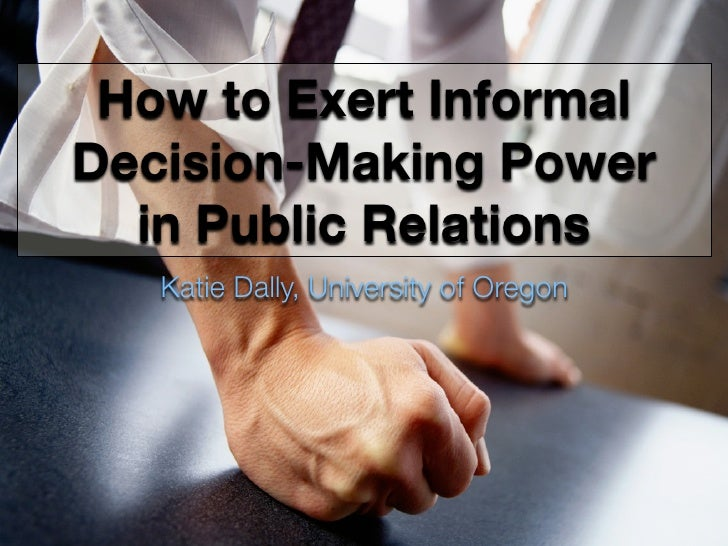 How to Exert Informal Decision-Making Power   in Public Relations    Katie Dally, University of Oregon