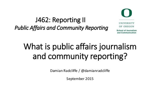 What is public affairs journalism and community reporting? Damian Radcliffe / @damianradcliffe September 2015 J462: Report...
