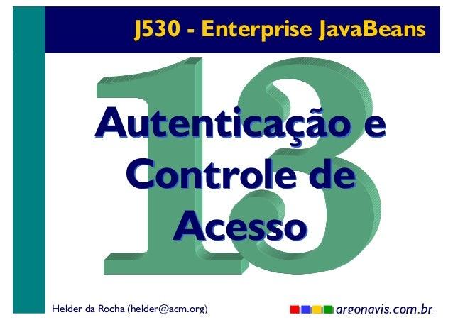 J530 - Enterprise JavaBeans  Autenticação e Controle de Acesso Helder da Rocha (helder@acm.org)  argonavis.com.br 1