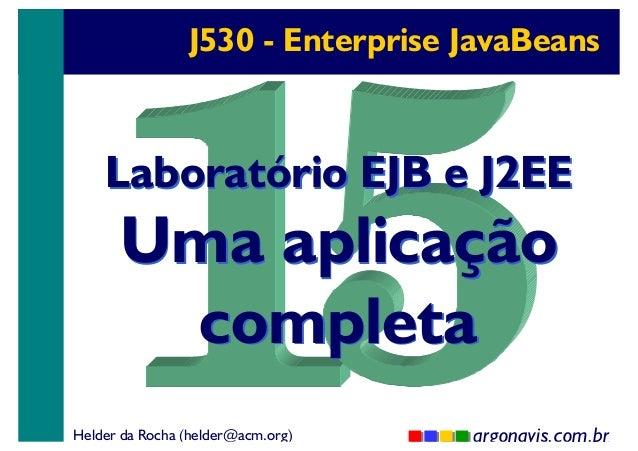 J530 - Enterprise JavaBeans  Laboratório EJB e J2EE  Uma aplicação completa  Helder da Rocha (helder@acm.org)  argonavis.c...