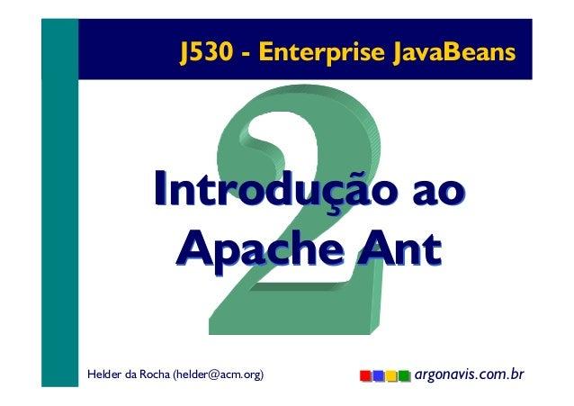 J530 - Enterprise JavaBeans  Introdução ao Apache Ant Helder da Rocha (helder@acm.org)  argonavis.com.br 1