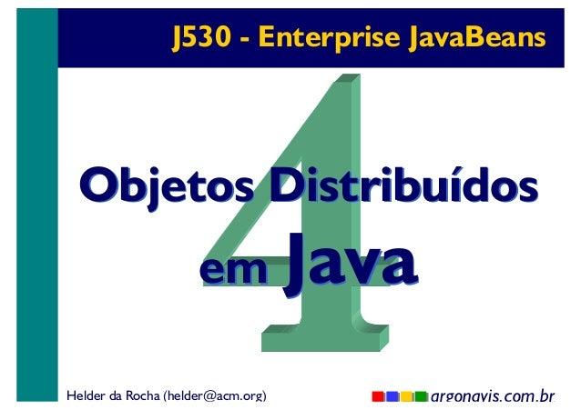 J530 - Enterprise JavaBeans  Objetos Distribuídos em Java  Helder da Rocha (helder@acm.org)  argonavis.com.br 1