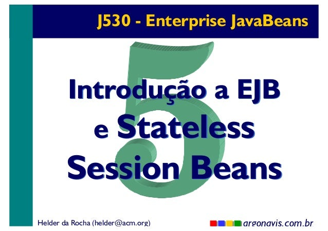 J530 - Enterprise JavaBeans  Introdução a EJB e Stateless  Session Beans Helder da Rocha (helder@acm.org)  argonavis.com.b...
