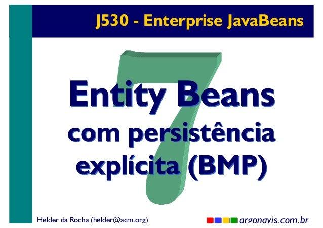 J530 - Enterprise JavaBeans  Entity Beans  com persistência explícita (BMP) Helder da Rocha (helder@acm.org)  argonavis.co...
