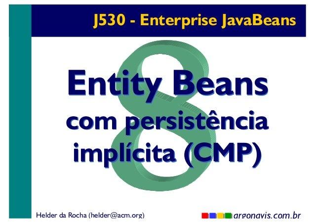 J530 - Enterprise JavaBeans  Entity Beans  com persistência implícita (CMP) Helder da Rocha (helder@acm.org)  argonavis.co...