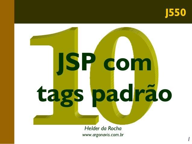 J550  JSP com tags padrão Helder da Rocha www.argonavis.com.br  1