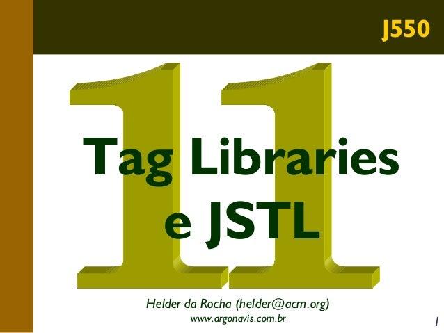 J550  Tag Libraries e JSTL Helder da Rocha (helder@acm.org) www.argonavis.com.br  1